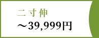 二寸伸~39,999円